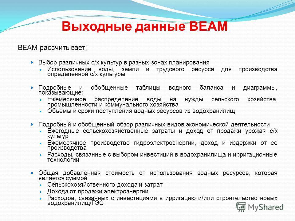 Выходные данные BEAM BEAM рассчитывает: Выбор различных с/х культур в разных зонах планирования Использование воды, земли и трудового ресурса для производства определенной с/х культуры Подробные и обобщенные таблицы водного баланса и диаграммы, показ