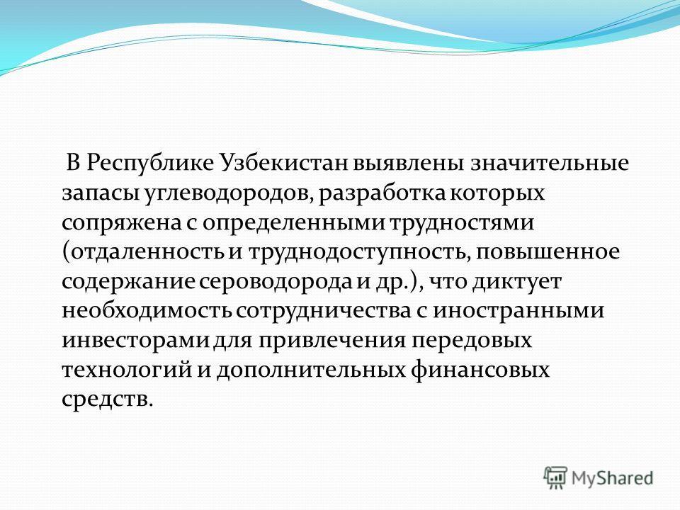 В Республике Узбекистан выявлены значительные запасы углеводородов, разработка которых сопряжена с определенными трудностями (отдаленность и труднодоступность, повышенное содержание сероводорода и др.), что диктует необходимость сотрудничества с инос