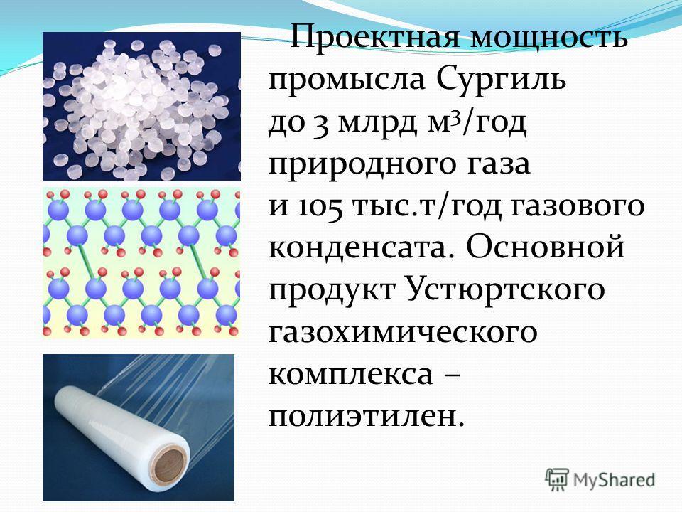 Проектная мощность промысла Сургиль до 3 млрд м 3 /год природного газа и 105 тыс.т/год газового конденсата. Основной продукт Устюртского газохимического комплекса – полиэтилен.