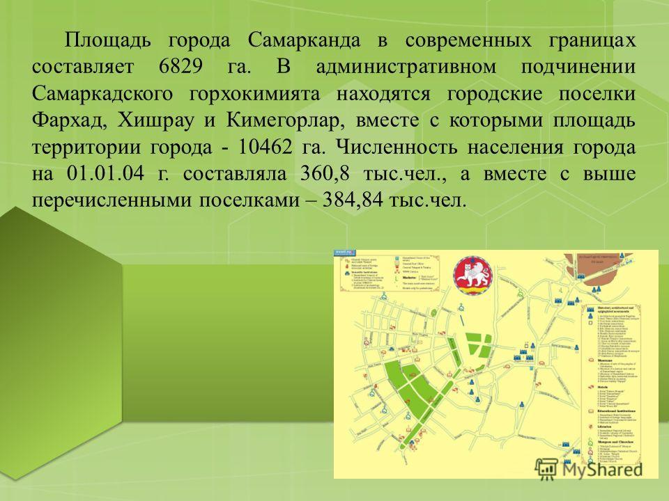 Площадь города Самарканда в современных границах составляет 6829 га. В административном подчинении Самаркадского горхокимията находятся городские поселки Фархад, Хишрау и Кимегорлар, вместе с которыми площадь территории города - 10462 га. Численность