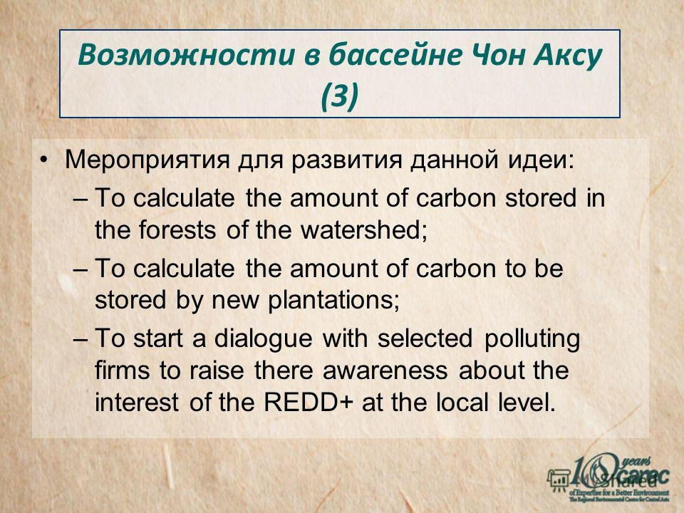 Мероприятия для развития данной идеи: –To calculate the amount of carbon stored in the forests of the watershed; –To calculate the amount of carbon to be stored by new plantations; –To start a dialogue with selected polluting firms to raise there awa