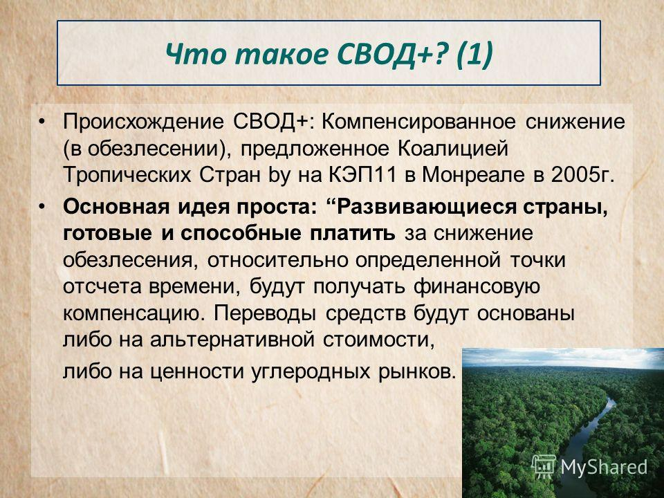 Что такое СВОД+? (1) Происхождение СВОД+: Компенсированное снижение (в обезлесении), предложенное Коалицией Тропических Стран by на КЭП11 в Монреале в 2005г. Основная идея проста: Развивающиеся страны, готовые и способные платить за снижение обезлесе