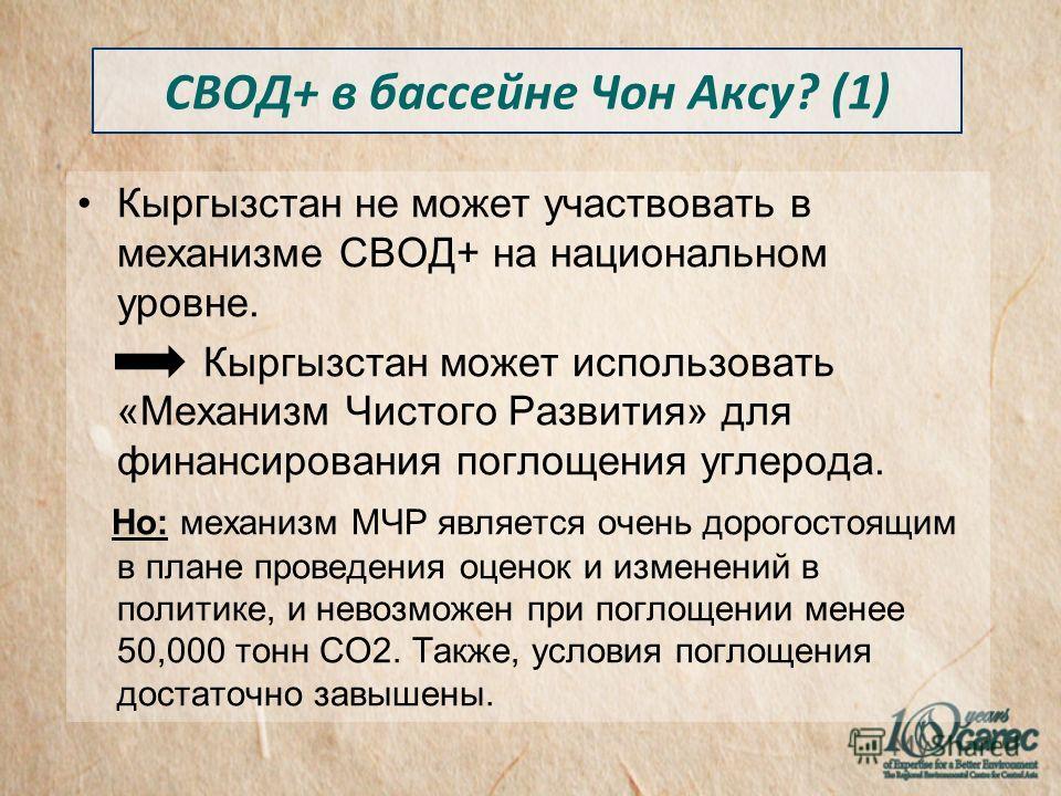 Кыргызстан не может участвовать в механизме СВОД+ на национальном уровне. Кыргызстан может использовать «Механизм Чистого Развития» для финансирования поглощения углерода. Но: механизм МЧР является очень дорогостоящим в плане проведения оценок и изме