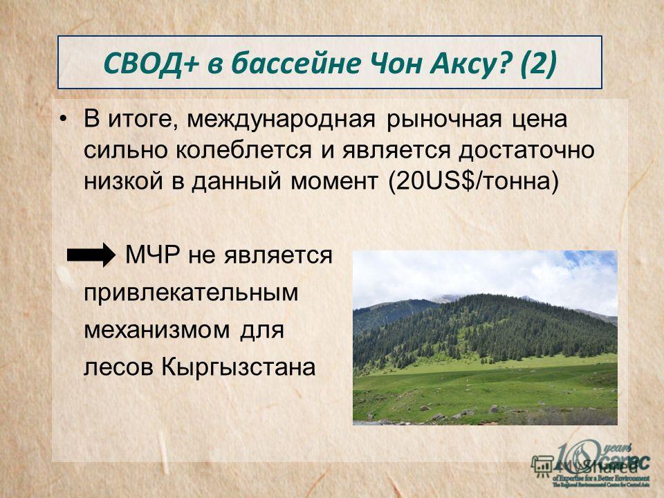 В итоге, международная рыночная цена сильно колеблется и является достаточно низкой в данный момент (20US$/тонна) МЧР не является привлекательным механизмом для лесов Кыргызстана СВОД+ в бассейне Чон Аксу? (2)