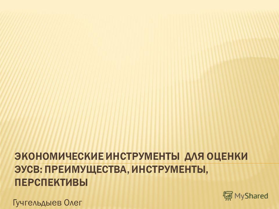 ЭКОНОМИЧЕСКИЕ ИНСТРУМЕНТЫ ДЛЯ ОЦЕНКИ ЭУСВ: ПРЕИМУЩЕСТВА, ИНСТРУМЕНТЫ, ПЕРСПЕКТИВЫ Гучгельдыев Олег