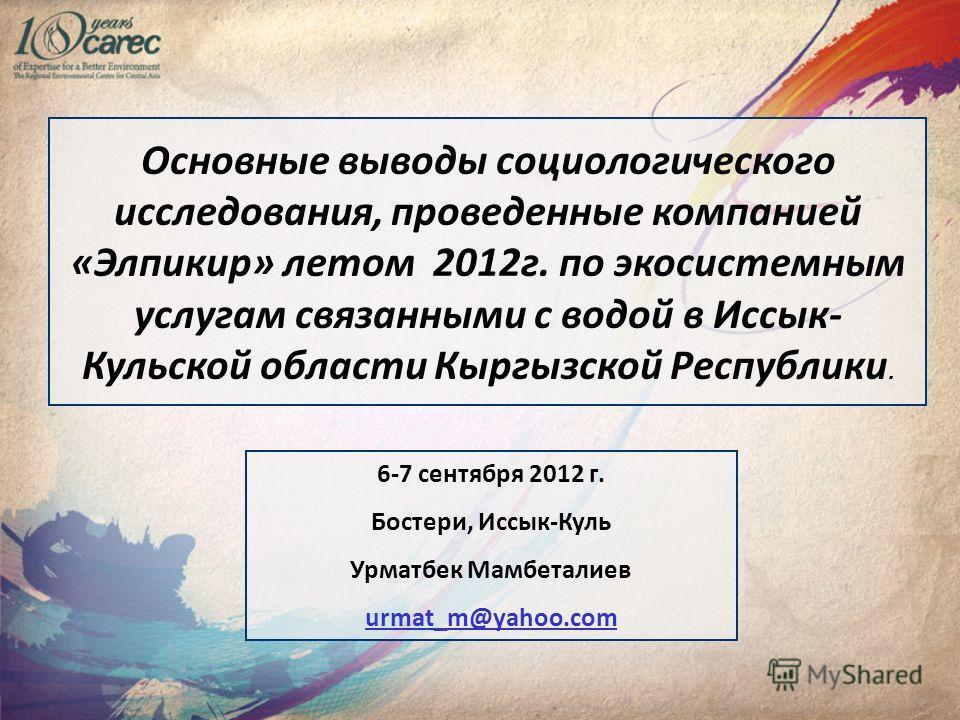 Основные выводы социологического исследования, проведенные компанией «Элпикир» летом 2012г. по экосистемным услугам связанными с водой в Иссык- Кульской области Кыргызской Республики. 6-7 сентября 2012 г. Бостери, Иссык-Куль Урматбек Мамбеталиев urma