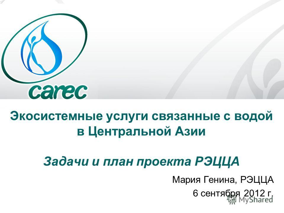 Экосистемные услуги связанные с водой в Центральной Азии Задачи и план проекта РЭЦЦА Мария Генина, РЭЦЦА 6 сентября 2012 г.