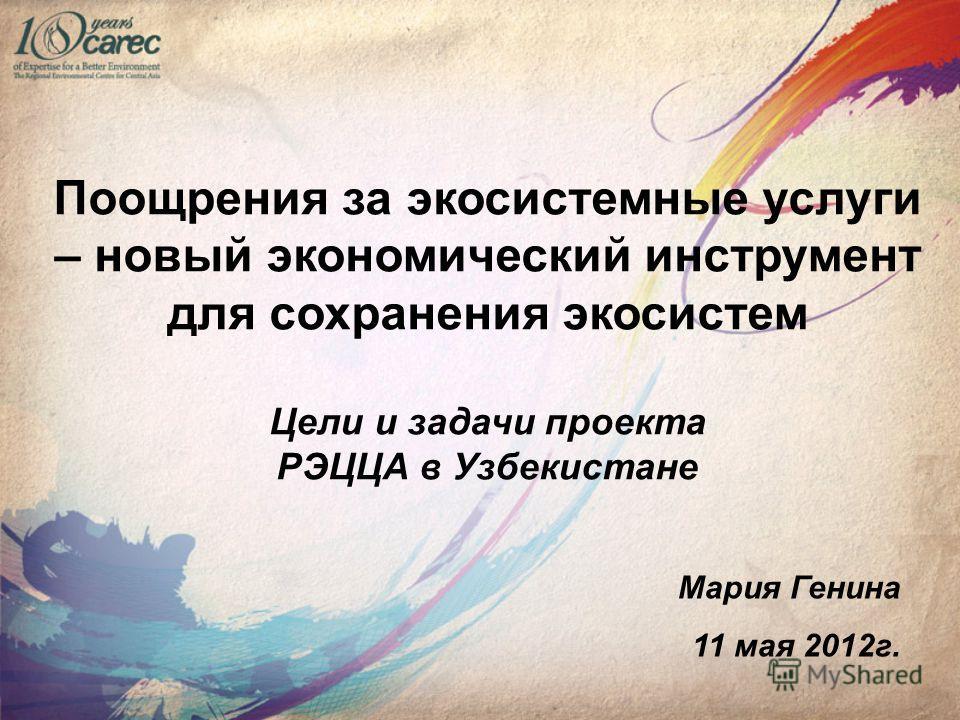 Поощрения за экосистемные услуги – новый экономический инструмент для сохранения экосистем Цели и задачи проекта РЭЦЦА в Узбекистане Мария Генина 11 мая 2012г.