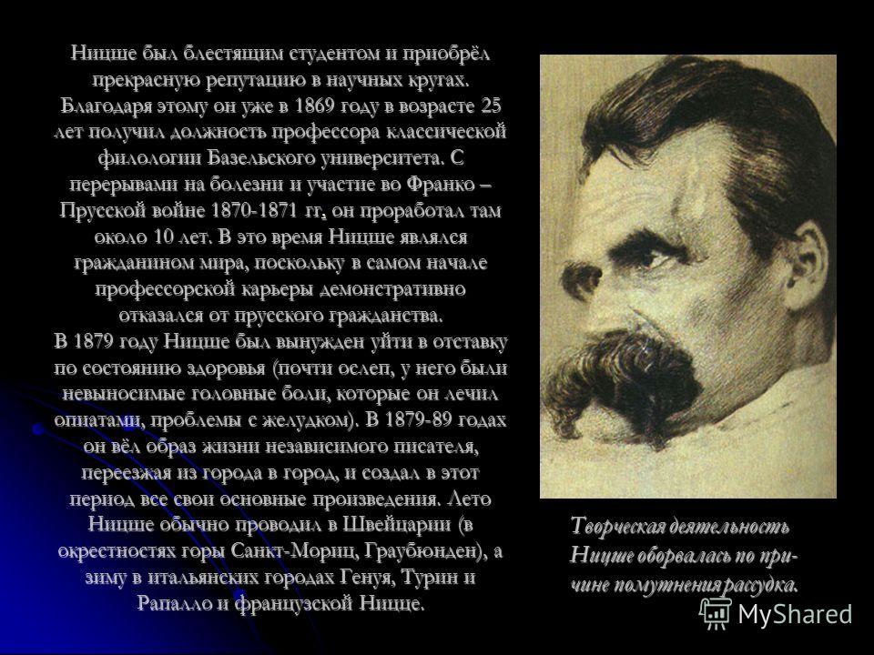 Ницше был блестящим студентом и приобрёл прекрасную репутацию в научных кругах. Благодаря этому он уже в 1869 году в возрасте 25 лет получил должность профессора классической филологии Базельского университета. С перерывами на болезни и участие во Фр