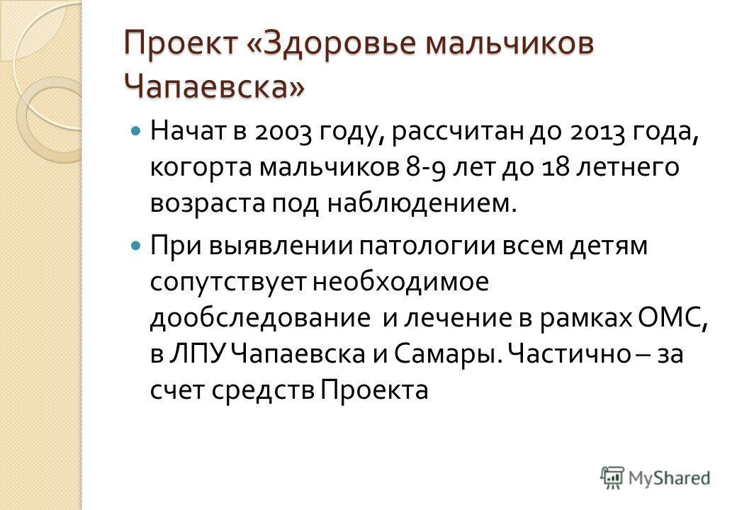 Проект « Здоровье мальчиков Чапаевска » Начат в 2003 году, рассчитан до 2013 года, когорта мальчиков 8-9 лет до 18 летнего возраста под наблюдением. При выявлении патологии всем детям сопутствует необходимое дообследование и лечение в рамках ОМС, в Л