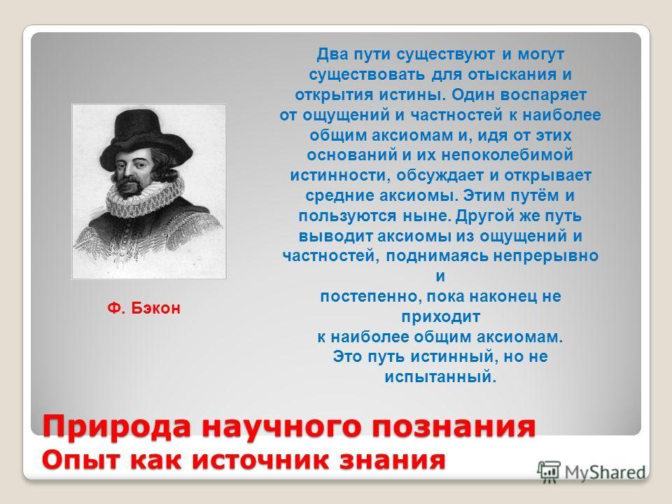 Природа научного познания Опыт как источник знания Ф. Бэкон Два пути существуют и могут существовать для отыскания и открытия истины. Один воспаряет от ощущений и частностей к наиболее общим аксиомам и, идя от этих оснований и их непоколебимой истинн