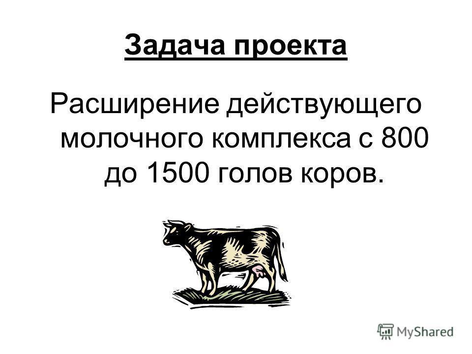 Задача проекта Расширение действующего молочного комплекса с 800 до 1500 голов коров.