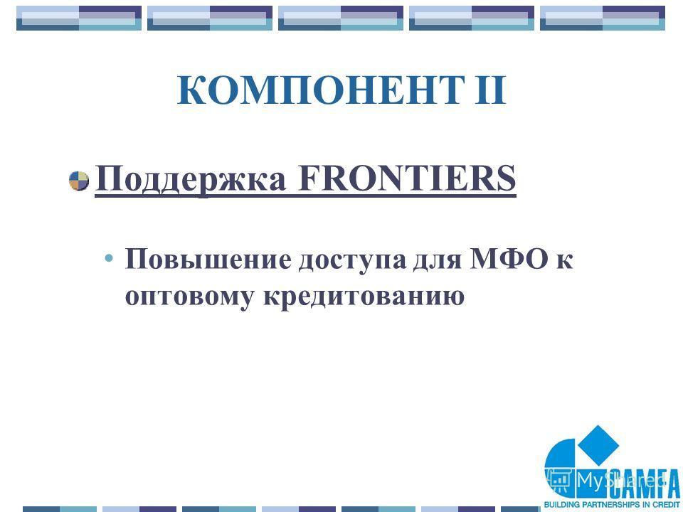 13 КОМПОНЕНТ II Поддержка FRONTIERS Повышение доступа для МФО к оптовому кредитованию