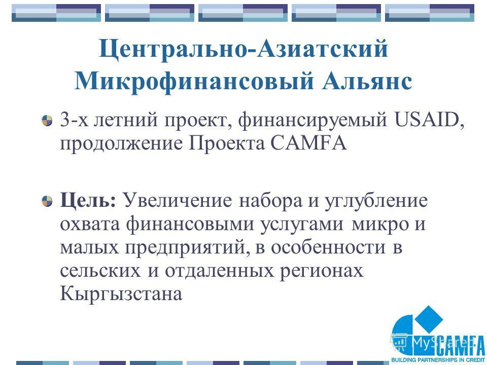 2 Центрально-Азиатский Микрофинансовый Альянс 3-х летний проект, финансируемый USAID, продолжение Проекта CAMFA Цель: Увеличение набора и углубление охвата финансовыми услугами микро и малых предприятий, в особенности в сельских и отдаленных регионах