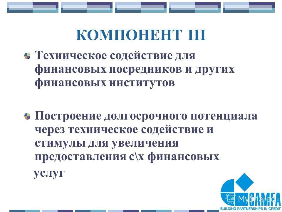 24 КОМПОНЕНТ III Техническое содействие для финансовых посредников и других финансовых институтов Построение долгосрочного потенциала через техническое содействие и стимулы для увеличения предоставления с\х финансовых услуг