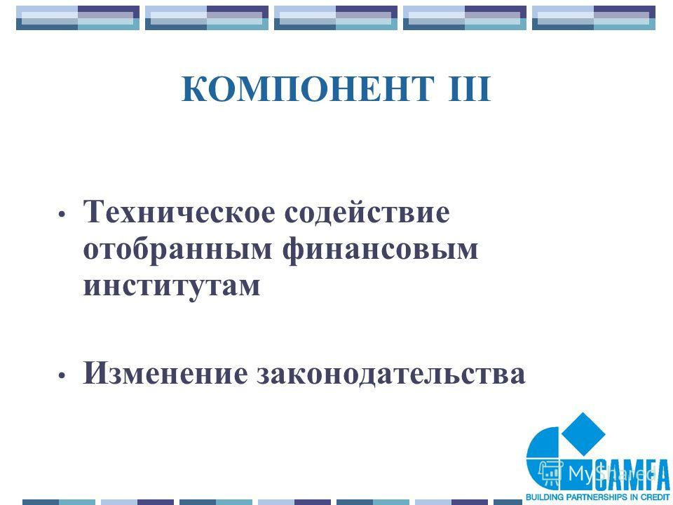 25 КОМПОНЕНТ III Техническое содействие отобранным финансовым институтам Изменение законодательства