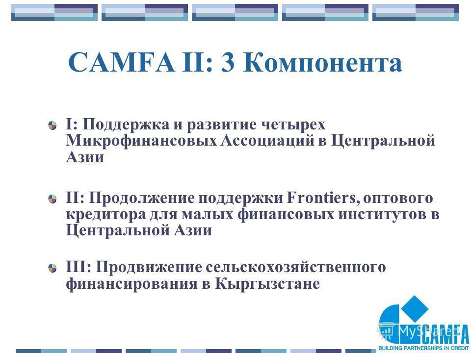 3 CAMFA II: 3 Компонента I: Поддержка и развитие четырех Микрофинансовых Ассоциаций в Центральной Азии II: Продолжение поддержки Frontiers, оптового кредитора для малых финансовых институтов в Центральной Азии III: Продвижение сельскохозяйственного ф