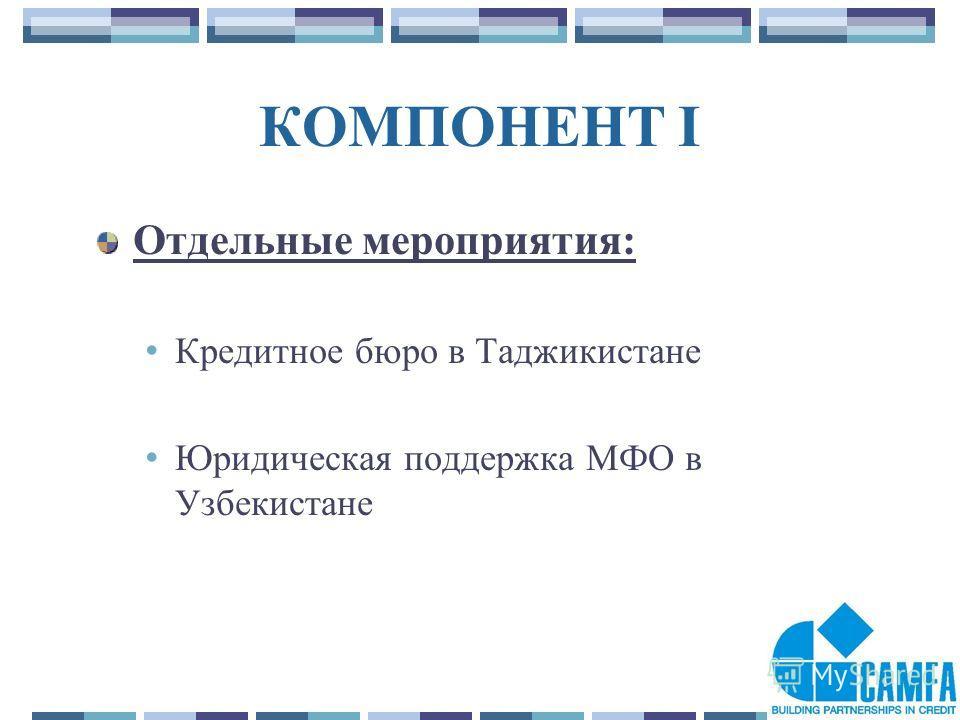 9 КОМПОНЕНТ I Отдельные мероприятия: Кредитное бюро в Таджикистане Юридическая поддержка МФО в Узбекистане