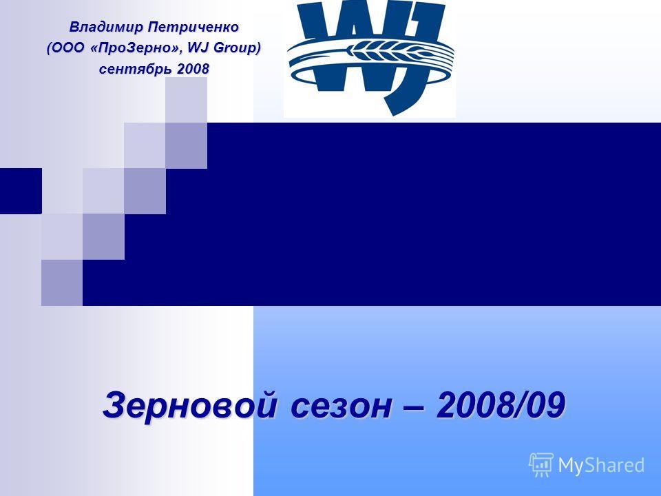 Зерновой сезон – 2008/09 Владимир Петриченко (ООО «ПроЗерно», WJ Group) сентябрь 2008