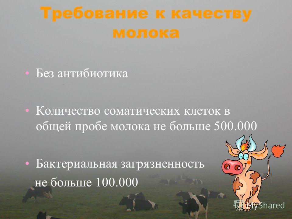Требование к качеству молока Без антибиотика Количество соматических клеток в общей пробе молока не больше 500.000 Бактериальная загрязненность не больше 100.000