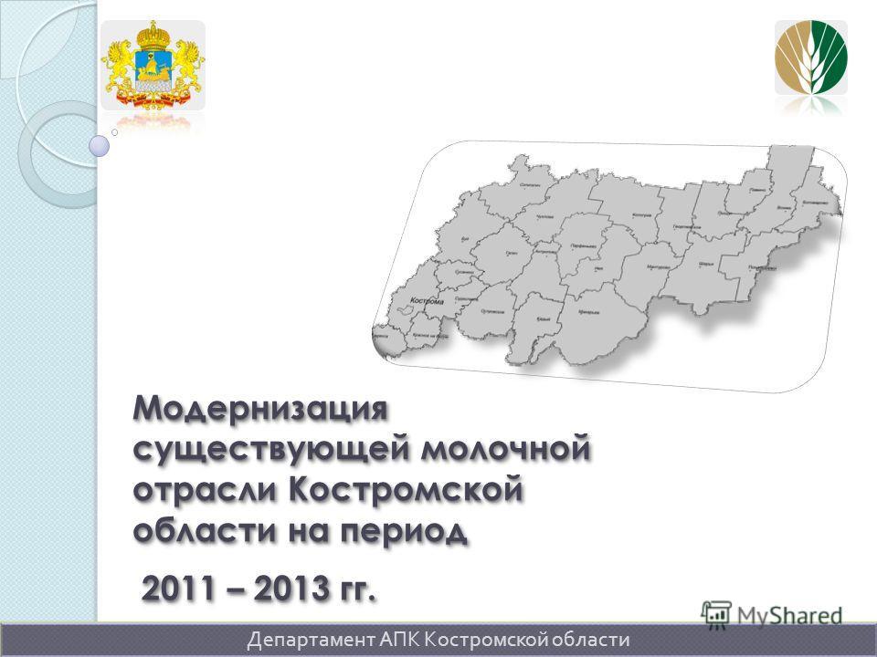 Модернизация существующей молочной отрасли Костромской области на период 2011 – 2013 гг. Департамент АПК Костромской области