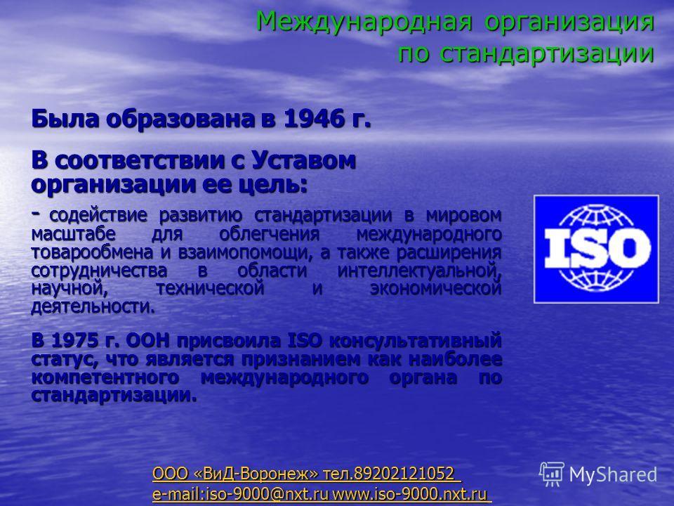 Международная организация по стандартизации Была образована в 1946 г. В соответствии с Уставом организации ее цель: - содействие развитию стандартизации в мировом масштабе для облегчения международного товарообмена и взаимопомощи, а также расширения