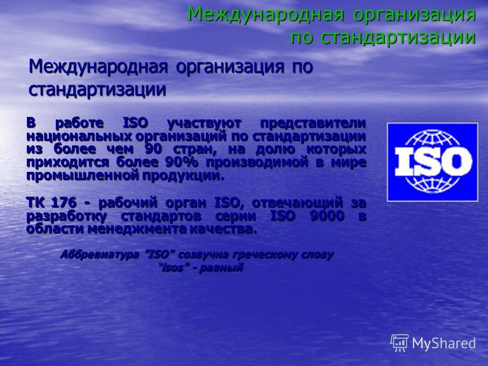 В работе ISO участвуют представители национальных организаций по стандартизации из более чем 90 стран, на долю которых приходится более 90% производимой в мире промышленной продукции. ТК 176 - рабочий орган ISO, отвечающий за разработку стандартов се