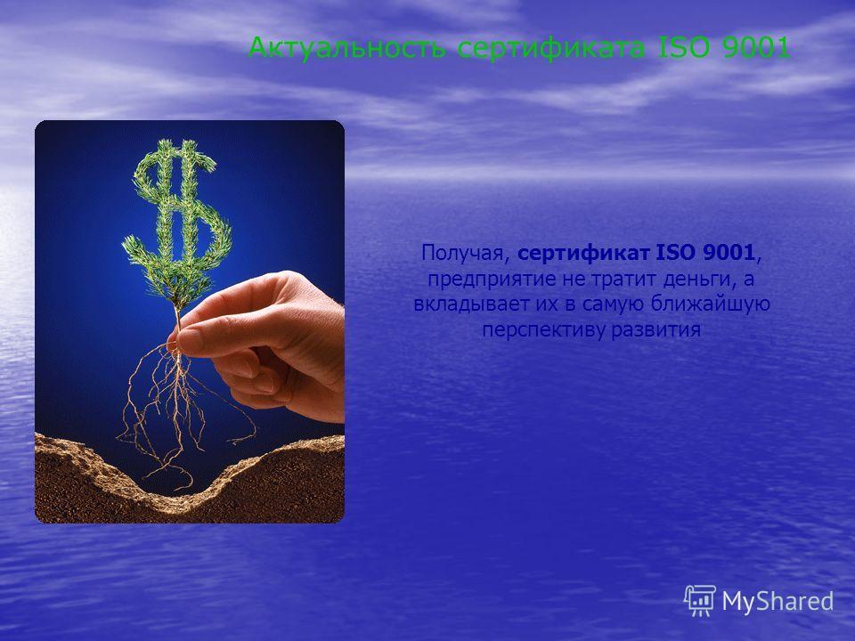 Получая, сертификат ISO 9001, предприятие не тратит деньги, а вкладывает их в самую ближайшую перспективу развития Актуальность сертификата ISO 9001