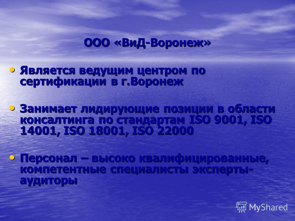 ООО «ВиД-Воронеж» Является ведущим центром по сертификации в г.Воронеж Является ведущим центром по сертификации в г.Воронеж Занимает лидирующие позиции в области консалтинга по стандартам ISO 9001, ISO 14001, ISO 18001, ISO 22000 Занимает лидирующие
