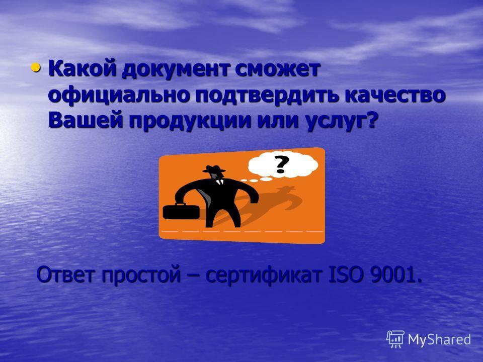 Какой документ сможет официально подтвердить качество Вашей продукции или услуг? Какой документ сможет официально подтвердить качество Вашей продукции или услуг? Ответ простой – сертификат ISO 9001. Ответ простой – сертификат ISO 9001.
