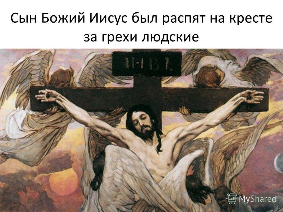 Сын Божий Иисус был распят на кресте за грехи людские
