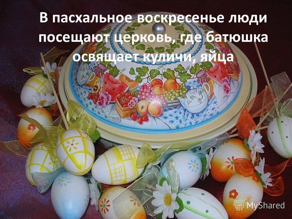 В пасхальное воскресенье люди посещают церковь, где батюшка освящает куличи, яйца