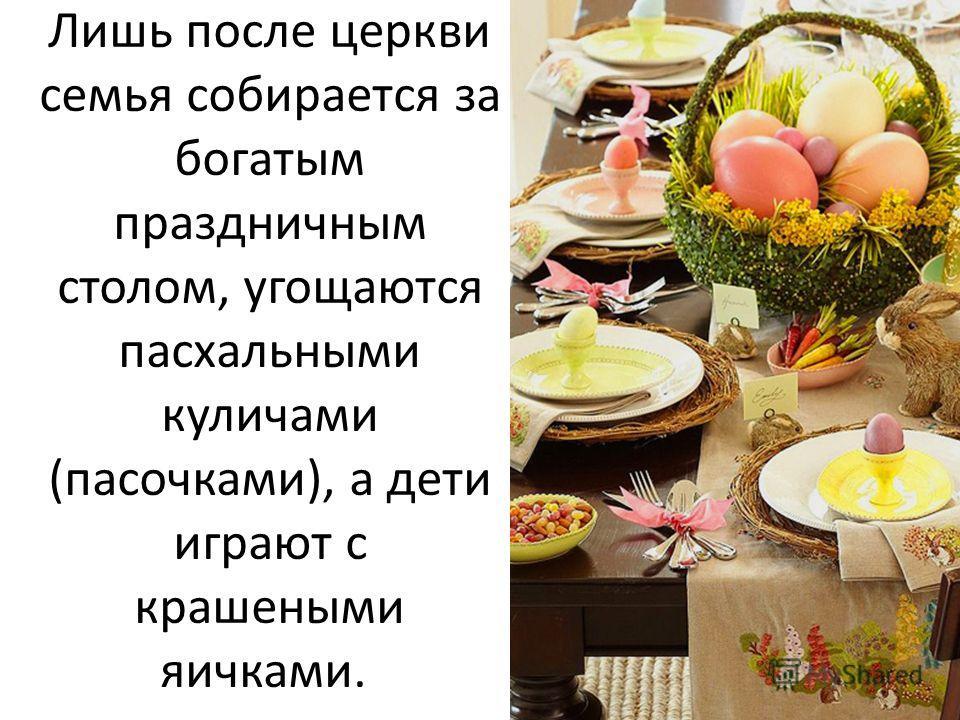 Лишь после церкви семья собирается за богатым праздничным столом, угощаются пасхальными куличами (пасочками), а дети играют с крашеными яичками.