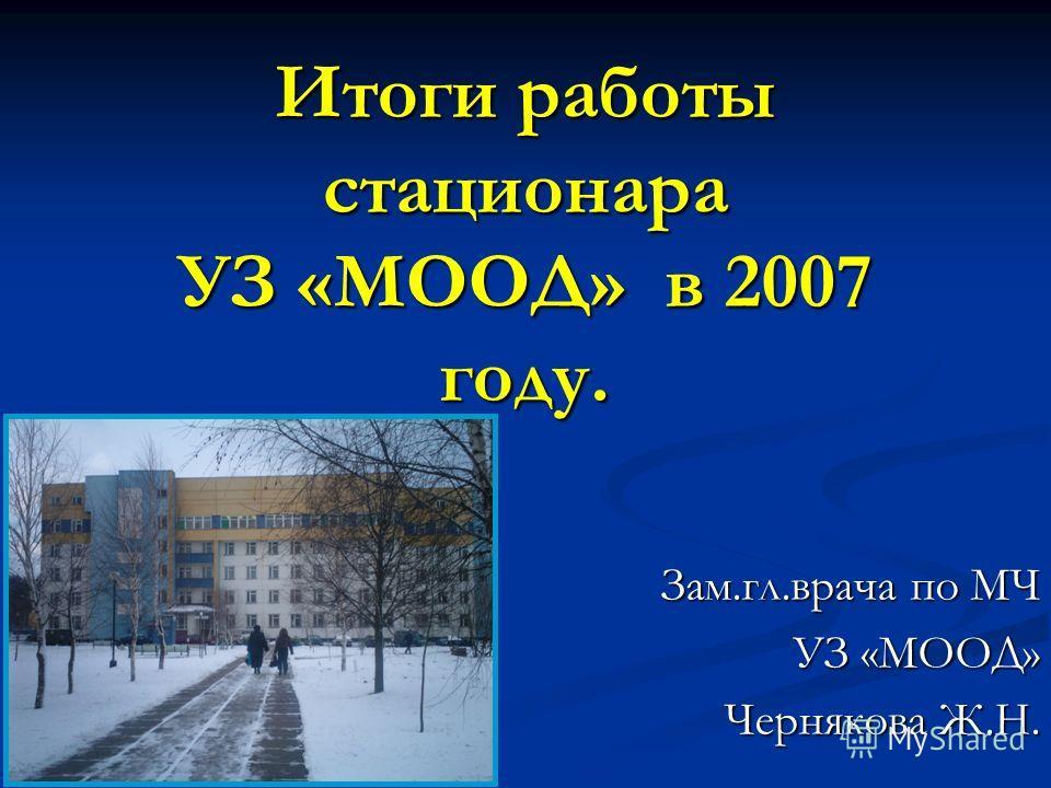 Итоги работы стационара УЗ «МООД» в 2007 году. Зам.гл.врача по МЧ УЗ «МООД» Чернякова Ж.Н. Чернякова Ж.Н.