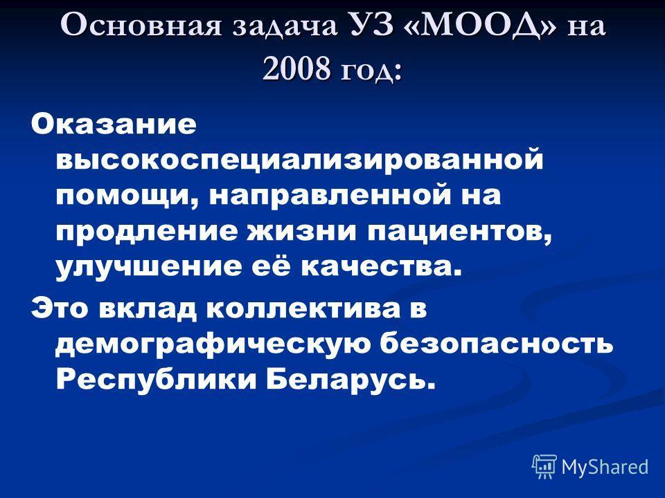 Основная задача УЗ «МООД» на 2008 год: Оказание высокоспециализированной помощи, направленной на продление жизни пациентов, улучшение её качества. Это вклад коллектива в демографическую безопасность Республики Беларусь.