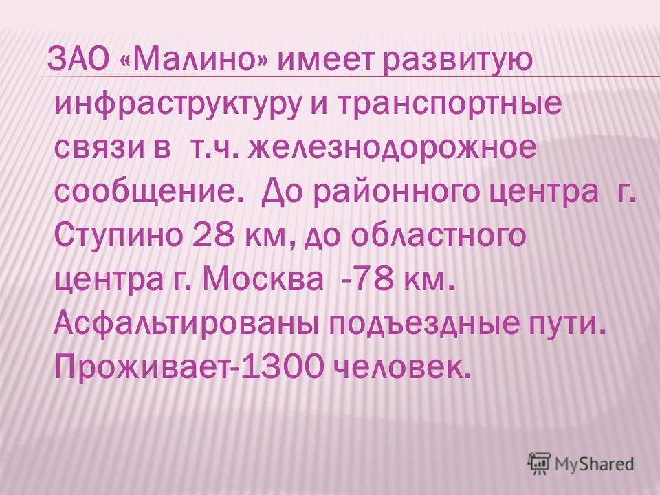 ЗАО «Малино» зарегистрировано 5 января 1993г., Ступинским городским Советом народных депутатов Московской области, как право приемник реорганизованного совхоза «Малино» (совхоз Малино был организован в 1931 г.)