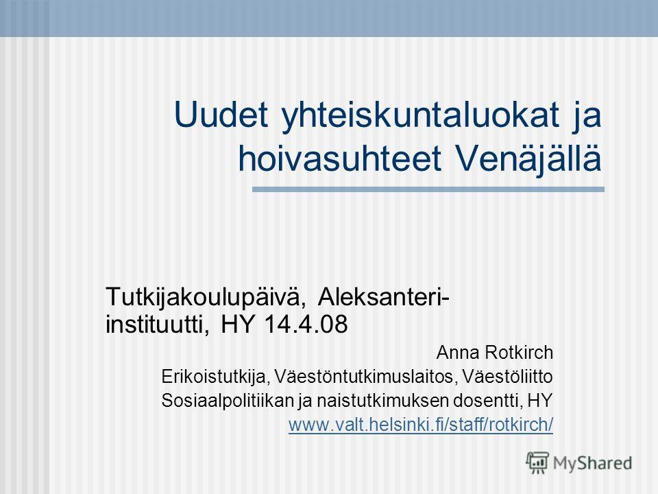 Uudet yhteiskuntaluokat ja hoivasuhteet Venäjällä Tutkijakoulupäivä, Aleksanteri- instituutti, HY 14.4.08 Anna Rotkirch Erikoistutkija, Väestöntutkimuslaitos, Väestöliitto Sosiaalpolitiikan ja naistutkimuksen dosentti, HY www.valt.helsinki.fi/staff/r