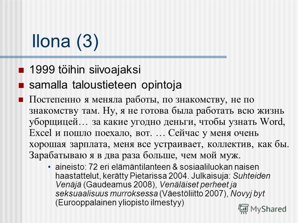 Ilona (3) 1999 töihin siivoajaksi samalla taloustieteen opintoja Постепенно я меняла работы, по знакомству, не по знакомству там. Ну, я не готова была работать всю жизнь уборщицей… за какие угодно деньги, чтобы узнать Word, Excel и пошло поехало, вот