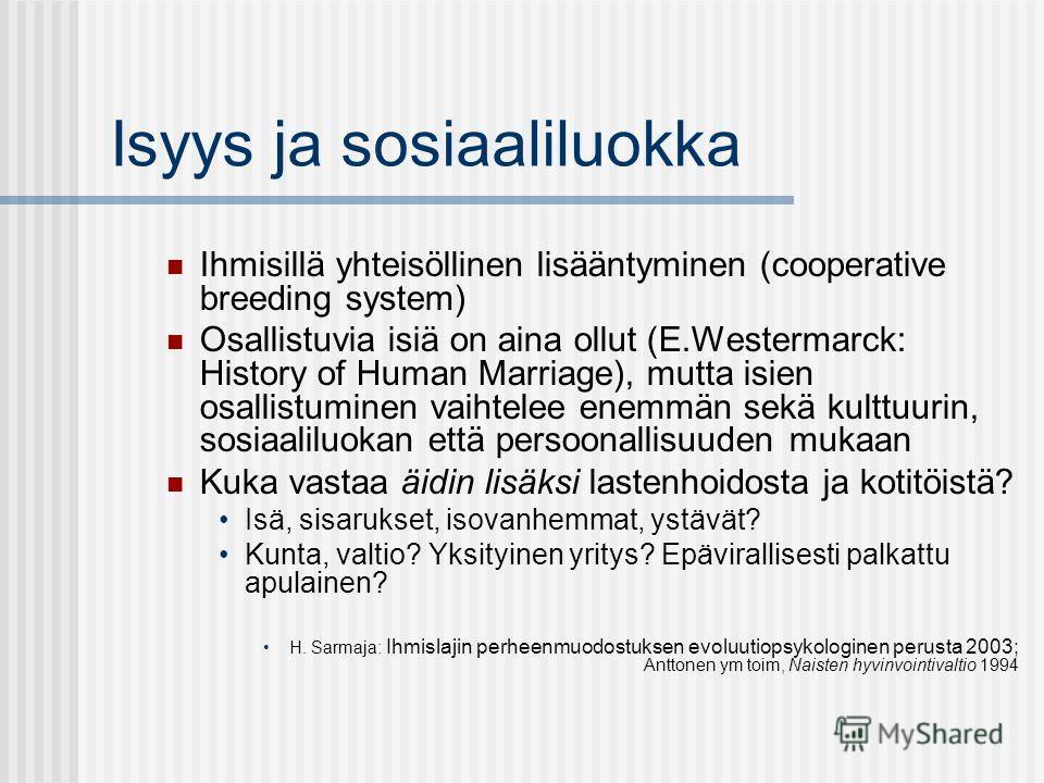 Isyys ja sosiaaliluokka Ihmisillä yhteisöllinen lisääntyminen (cooperative breeding system) Osallistuvia isiä on aina ollut (E.Westermarck: History of Human Marriage), mutta isien osallistuminen vaihtelee enemmän sekä kulttuurin, sosiaaliluokan että