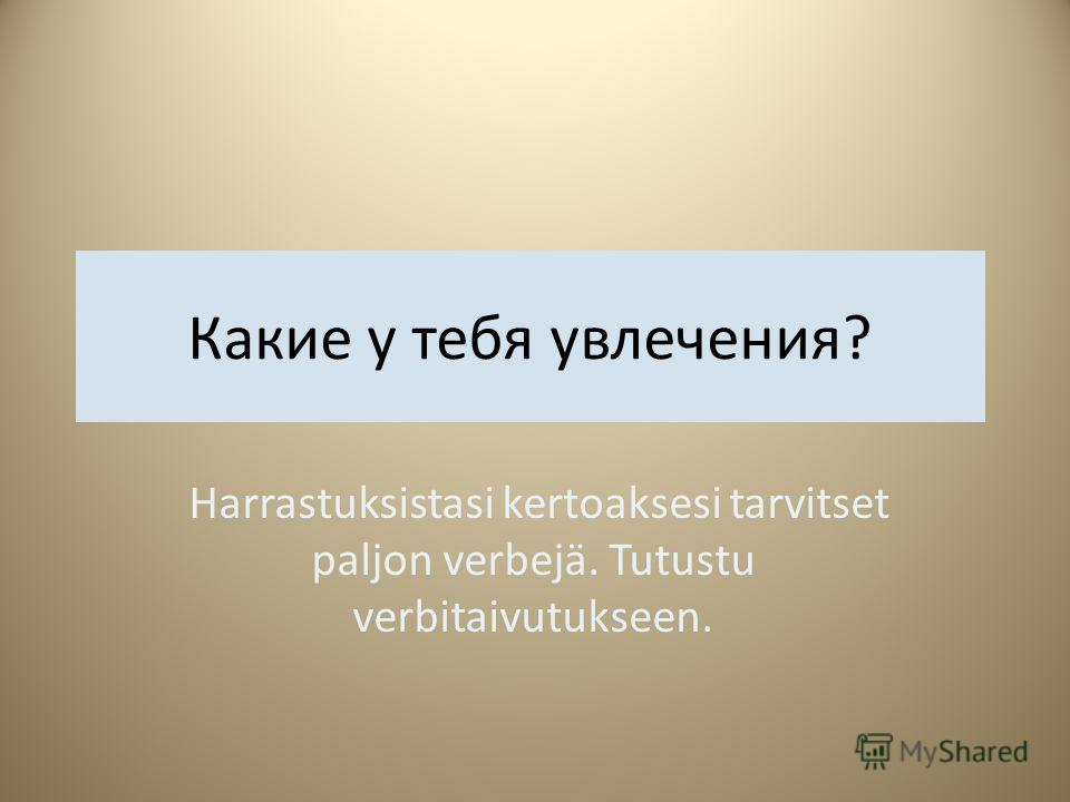 Какие у тебя увлечения? Harrastuksistasi kertoaksesi tarvitset paljon verbejä. Tutustu verbitaivutukseen.