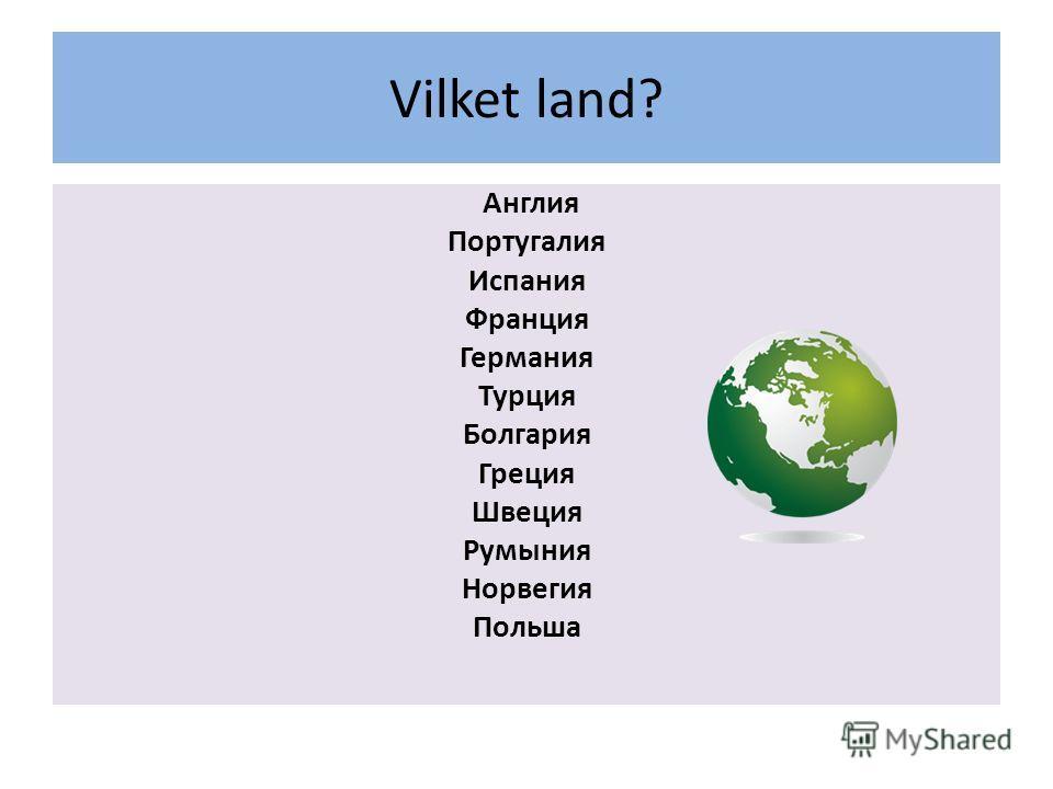 Vilket land? Англия Португалия Испания Франция Германия Турция Болгария Греция Швеция Румыния Норвегия Польша