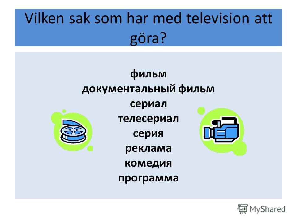 Vilken sak som har med television att göra? фильм документальный фильм сериал телесериал серия реклама комедия программа