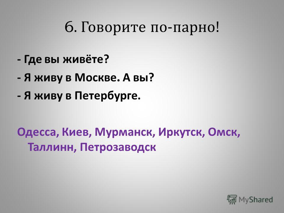 6. Говорите по - парно ! - Где вы живёте ? - Я живу в Москве. А вы ? - Я живу в Петербурге. Одесса, Киев, Мурманск, Иркутск, Омск, Таллинн, Петрозаводск