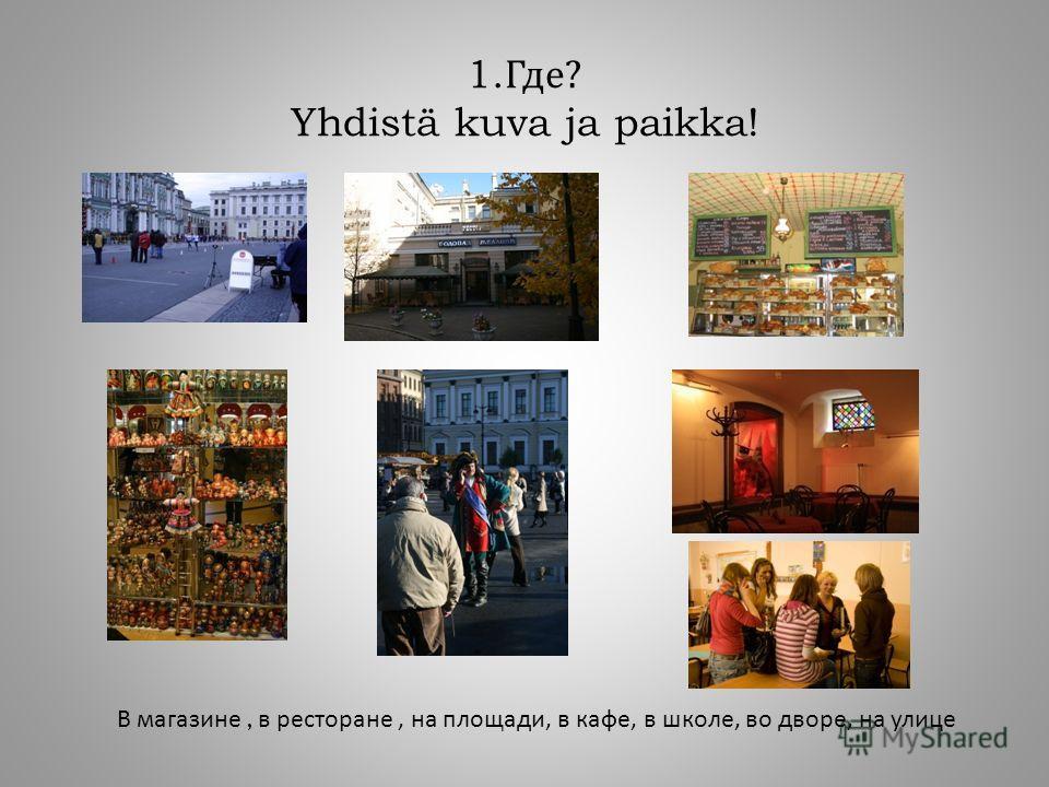1. Где ? Yhdistä kuva ja paikka! В магазине, в ресторане, на площади, в кафе, в школе, во дворе, на улице