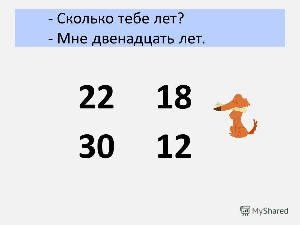 - Сколько тебе лет? - Мне двенадцать лет. 22 30 18 12