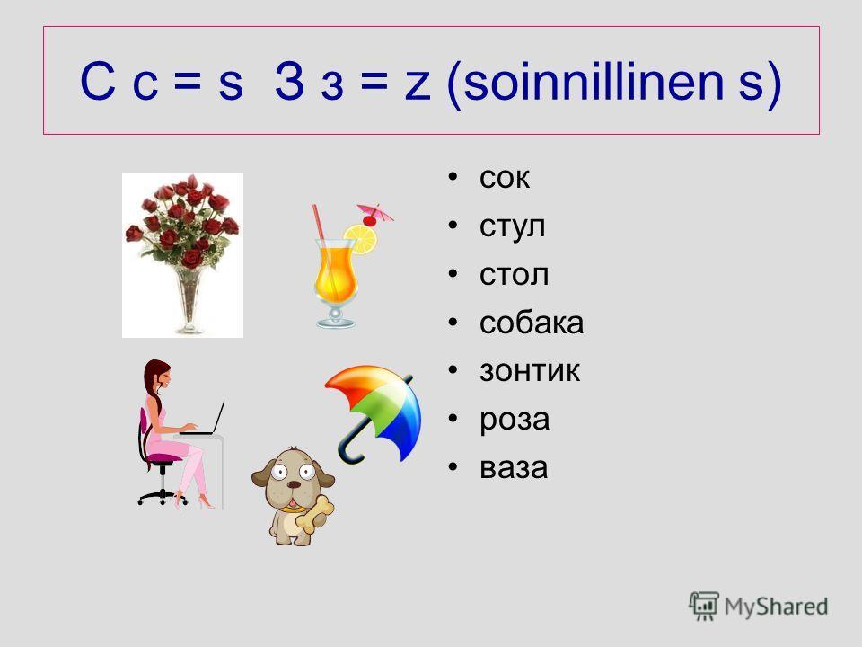 C c = s З з = z (soinnillinen s) cок cтул cтол cобака зонтик роза ваза