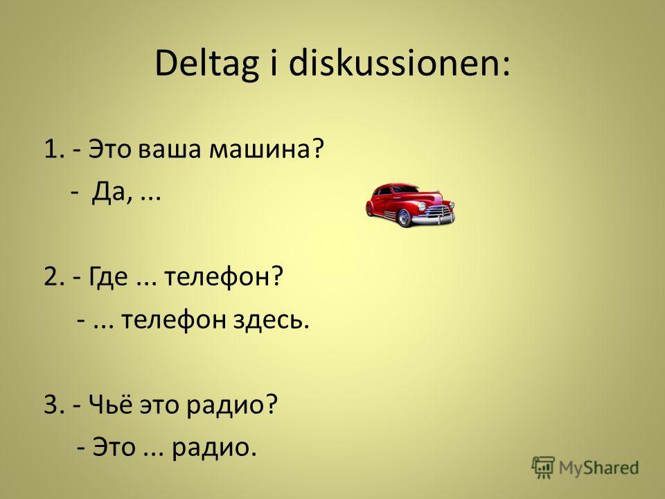 Deltag i diskussionen: 1. - Это ваша машина? - Да,... 2. - Где... телефон? -... телефон здесь. 3. - Чьё это радио? - Это... радио.
