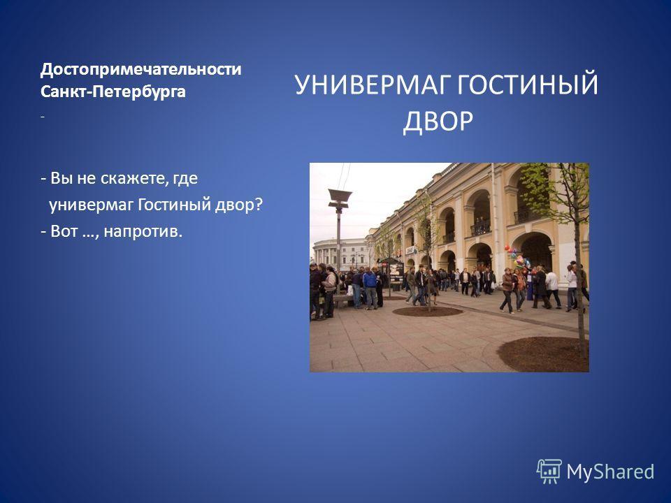 Достопримечательности Санкт-Петербурга УНИВЕРМАГ ГОСТИНЫЙ ДВОР - - Вы не скажете, где универмаг Гостиный двор? - Вот …, напротив.