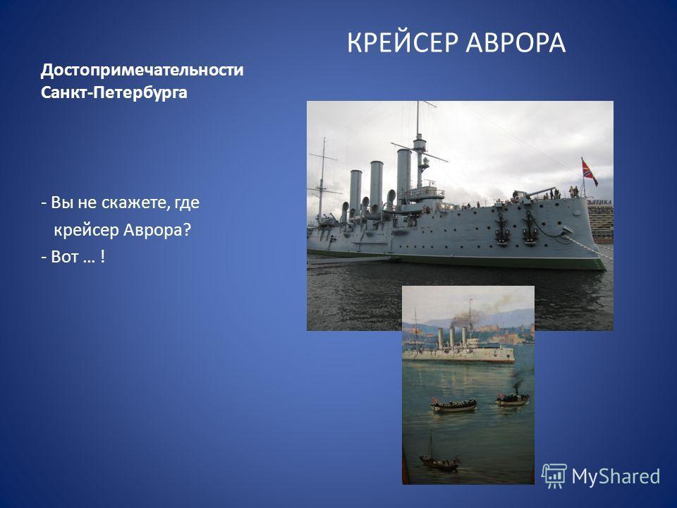 Достопримечательности Санкт-Петербурга КРЕЙСЕР АВРОРА - Вы не скажете, где крейсер Аврора? - Вот … !
