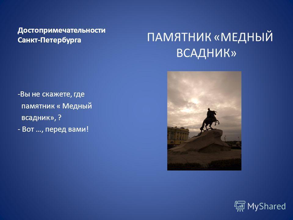 Достопримечательности Санкт-Петербурга ПАМЯТНИК «МЕДНЫЙ ВСАДНИК» -Вы не скажете, где памятник « Медный всадник», ? - Вот …, перед вами!